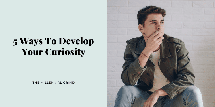 5 Ways To Develop Your Curiosity