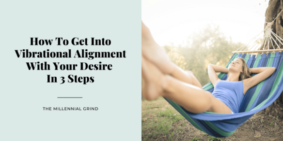 How To Get Into Vibrational Alignment With Your Desire In 3 Steps
