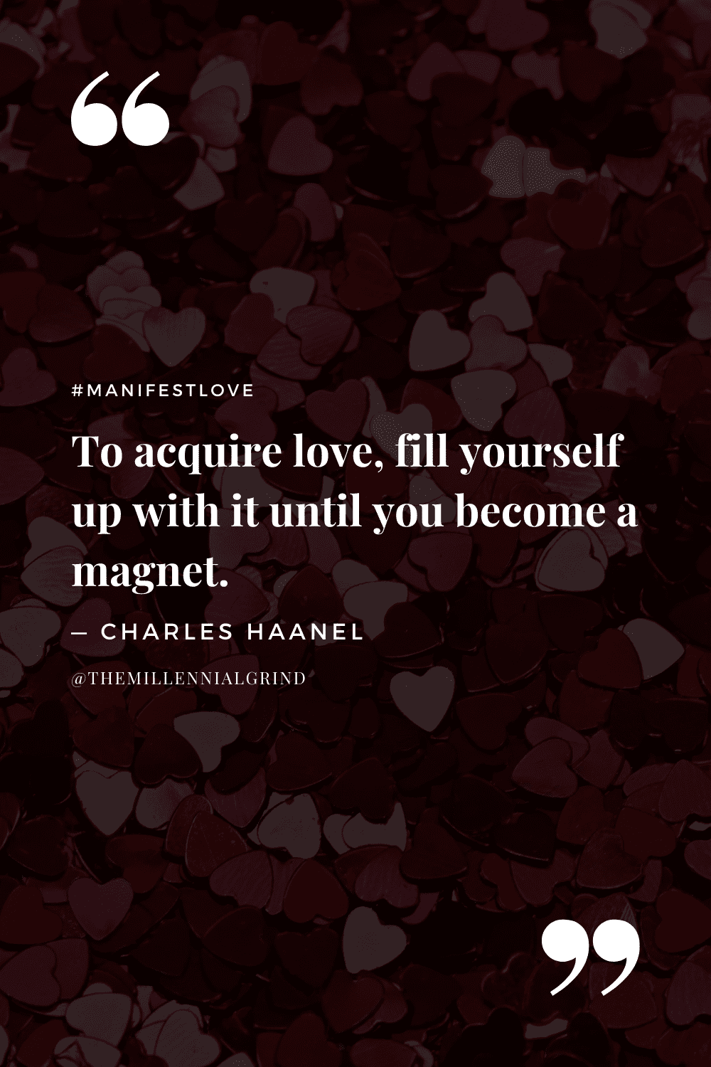 """""""To acquire love, fill yourself up with it until you become a magnet."""" – Charles Haanel"""