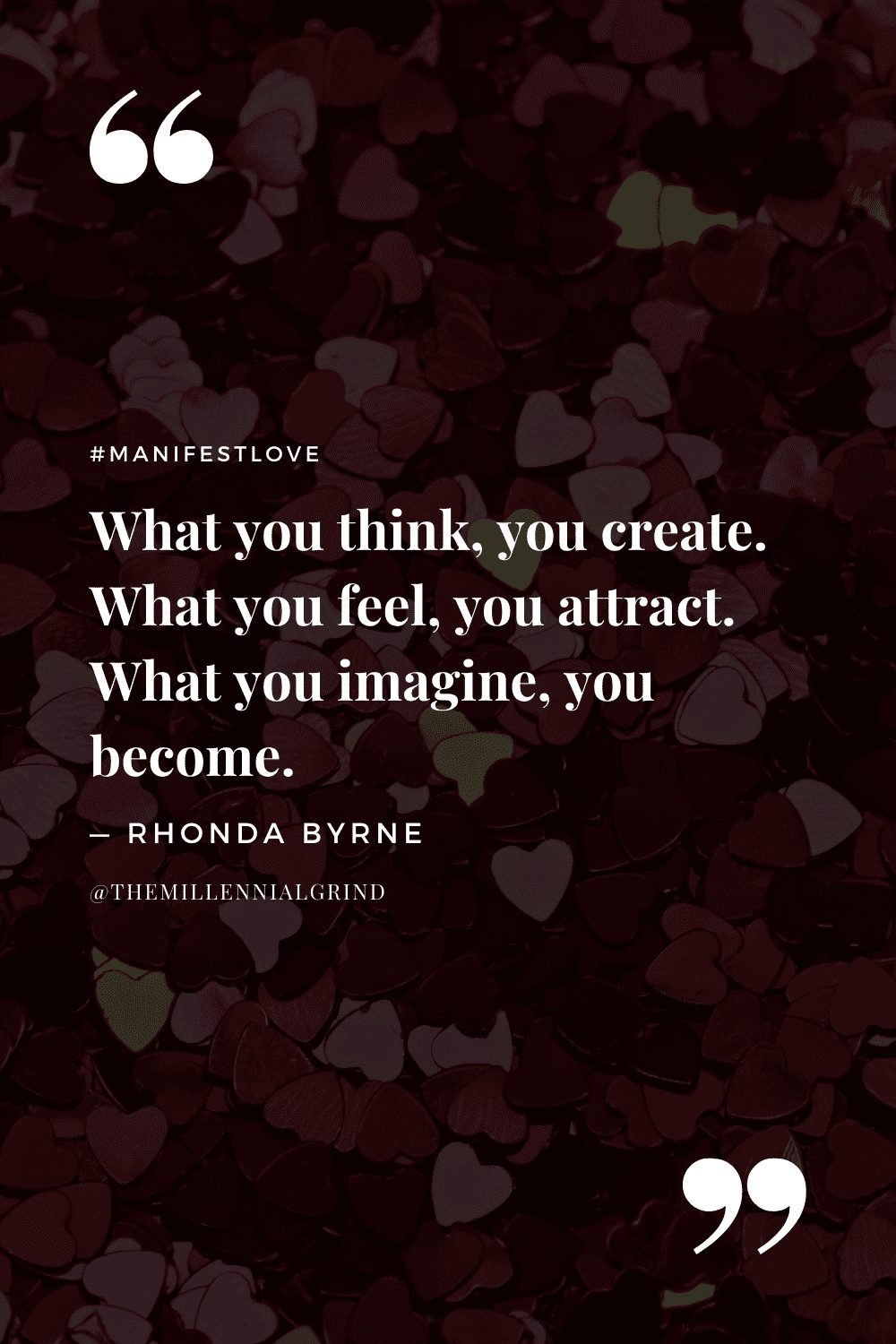 """""""What you think, you create. What you feel, you attract. What you imagine, you become."""" – Rhonda Byrne"""