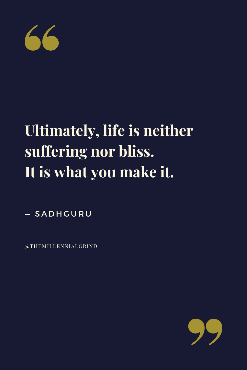 Ultimately, life is neither suffering nor bliss. It is what you make it.