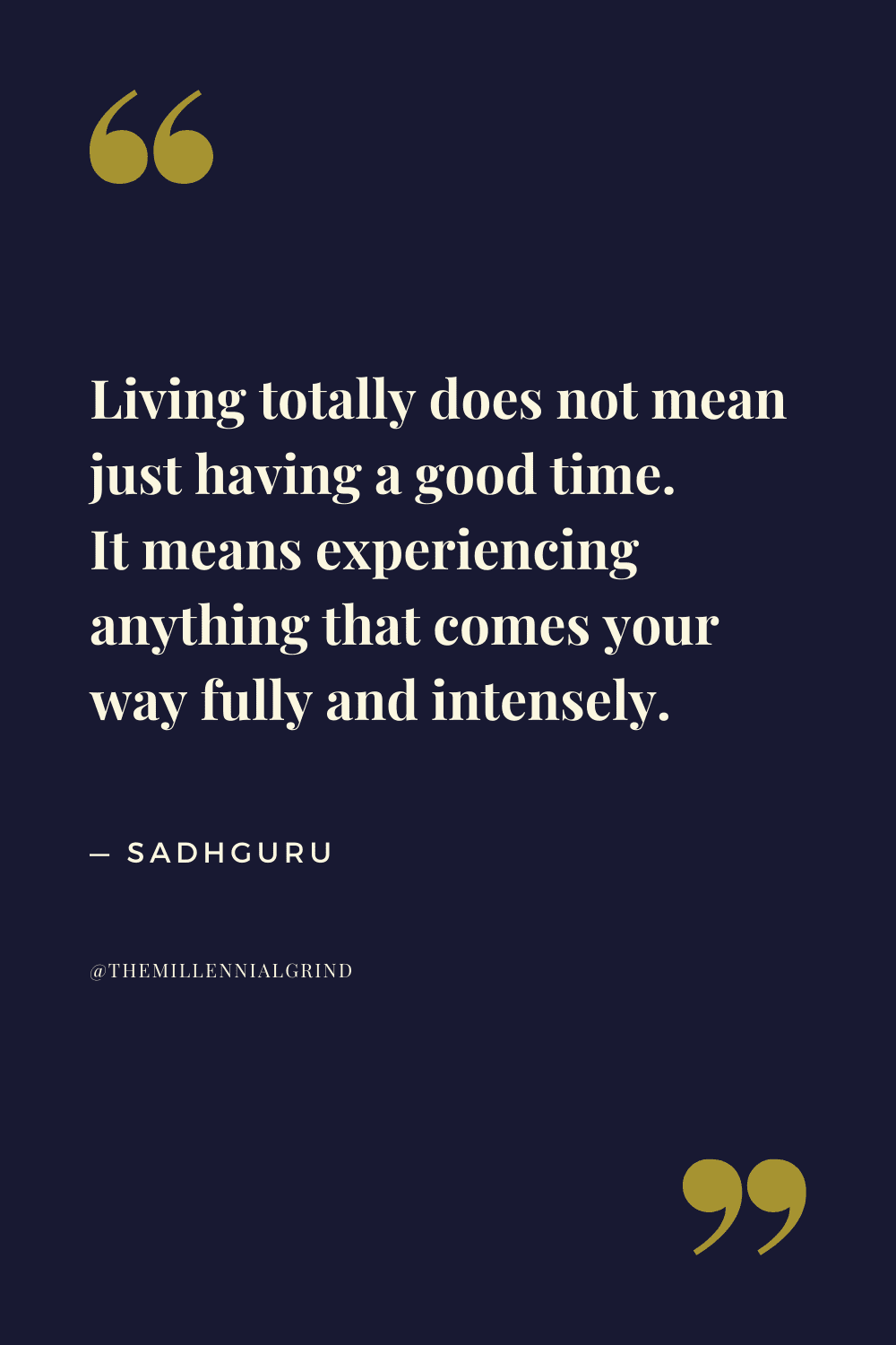 Living totally does not mean just having a good time. It means experiencing anything that comes your way fully and intensely.