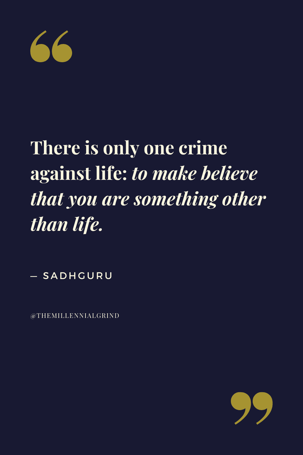 There is only one crime against life: to make believe that you are something other than life.