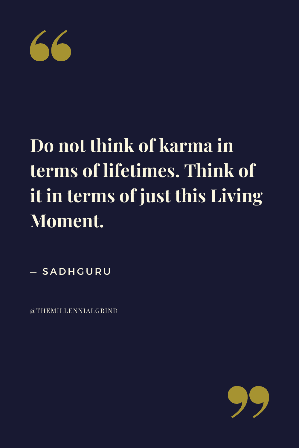Do not think of karma in terms of lifetimes. Think of it in terms of just this Living Moment.