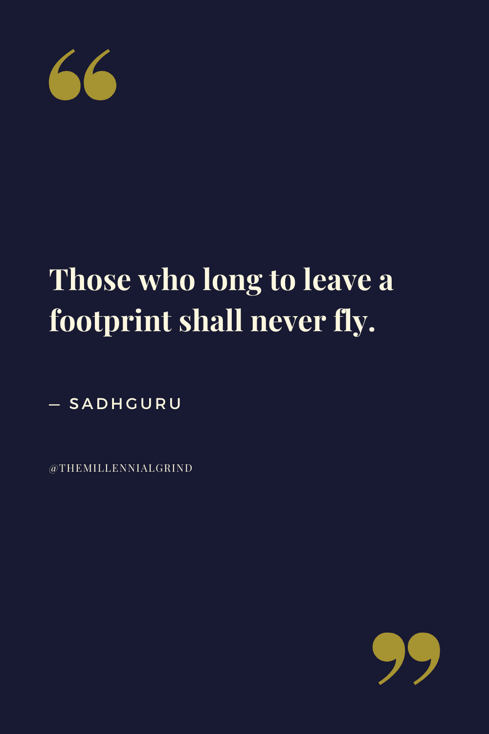 Those who long to leave a footprint shall never fly.