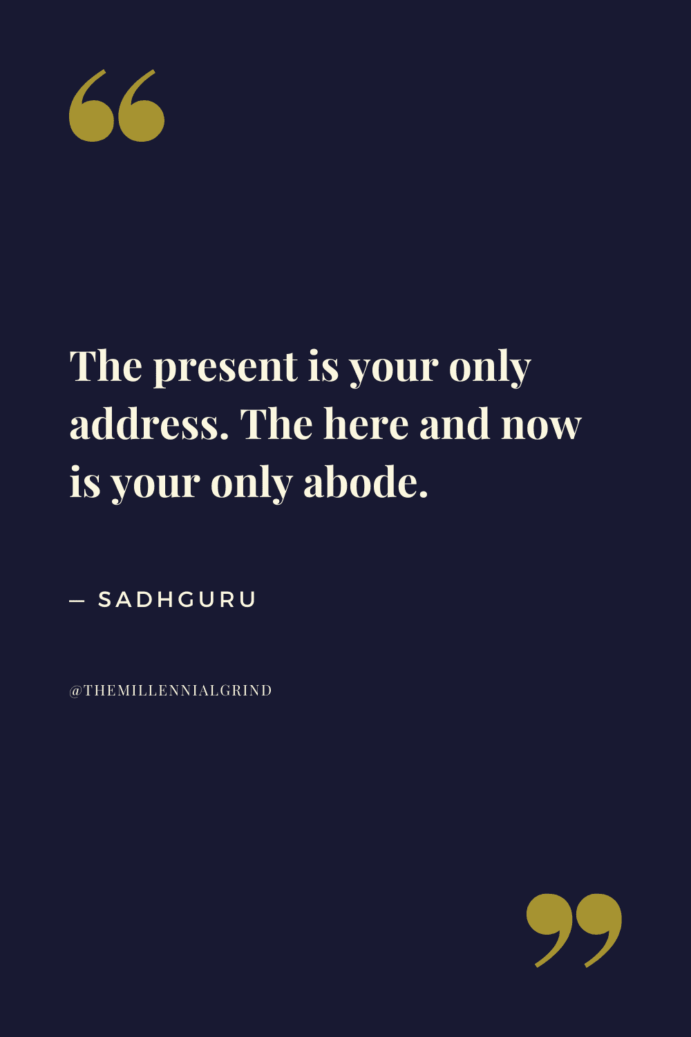 The present is your only address. The here and now is your only abode.