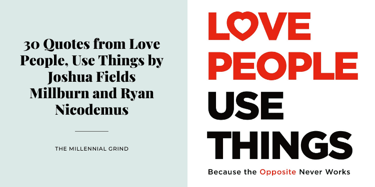 30 Quotes from Love People, Use Things by Joshua Fields Millburn and Ryan Nicodemus
