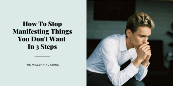 How To Stop Manifesting Things You Don't Want In 3 Steps